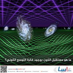 ما هو مستقبل الكون بوجود فكرة التوسع الكوني؟