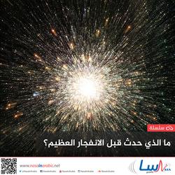 ما الذي حدث قبل الانفجار العظيم The Big Bang؟