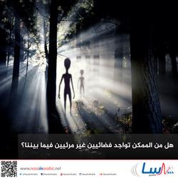 هل من الممكن تواجد فضائيين غير مرئيين فيما بيننا؟