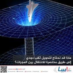 ماذا قد نحتاج لتحويل ثقب دودي إلى طريق مختصرة للانتقال بين المجرات؟