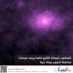 تلسكوب نوستار التابع لناسا يرصد صرخات محتملة لنجوم ميتة حية