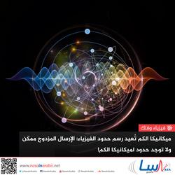 ميكانيكا الكم تعيد رسم حدود الفيزياء: الإرسال المزدوج ممكن ولا توجد حدود لميكانيكا الكم!