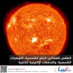 الطقس الفضائي: البُقع الشمسية، والتوهجات الشمسية، والتدفقات الإكليلية الكتلية