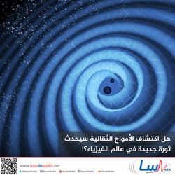 هل اكتشاف الأمواج الثقالية سيحدث ثورة جديدة في عالم الفيزياء؟!