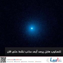 تلسكوب هابل يرصد أبعد مذنب نشط حتى الآن