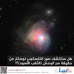 هل ستكشف صور التلسكوب نوستار عن حقيقة سر الوحش (الثقب الأسود)؟!