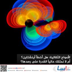 الأمواج الثقالية: هل أخطأ أينشتاين؟ أم لا نمتلك حالياً القدرة على رصدها؟