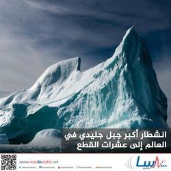 انشطار أكبر جبل جليدي في العالم إلى عشرات القطع