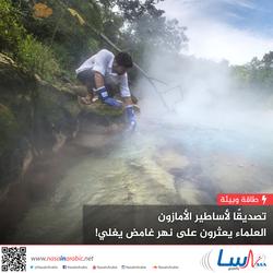 تصديقا لأساطير الأمازون، عثر العلماء على نهر غامض يغلي!