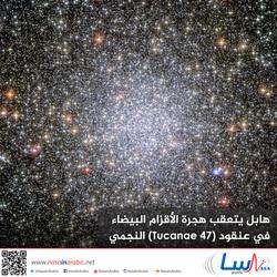 هابل يتعقب هجرة الأقزام البيضاء في عنقود 47 Tucanae النجمي