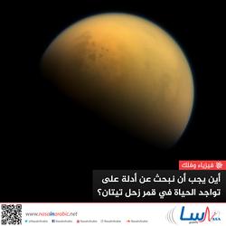 أين يجب أن نبحث عن أدلة على تواجد الحياة في قمر زحل تيتان؟