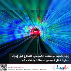 إنجاز جديد للإنترنت الكمومي: النجاح في إجراء عملية نقل كمومي لمسافة بلغت 7 كم