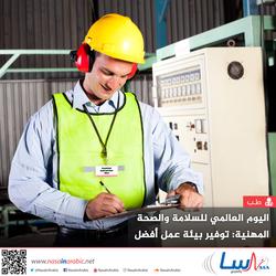 اليوم العالمي للسلامة والصحة المهنية: توفير بيئة عمل أفضل