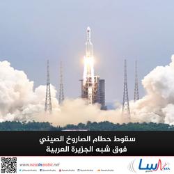 سقوط حطام الصاروخ الصيني فوق شبه الجزيرة العربية